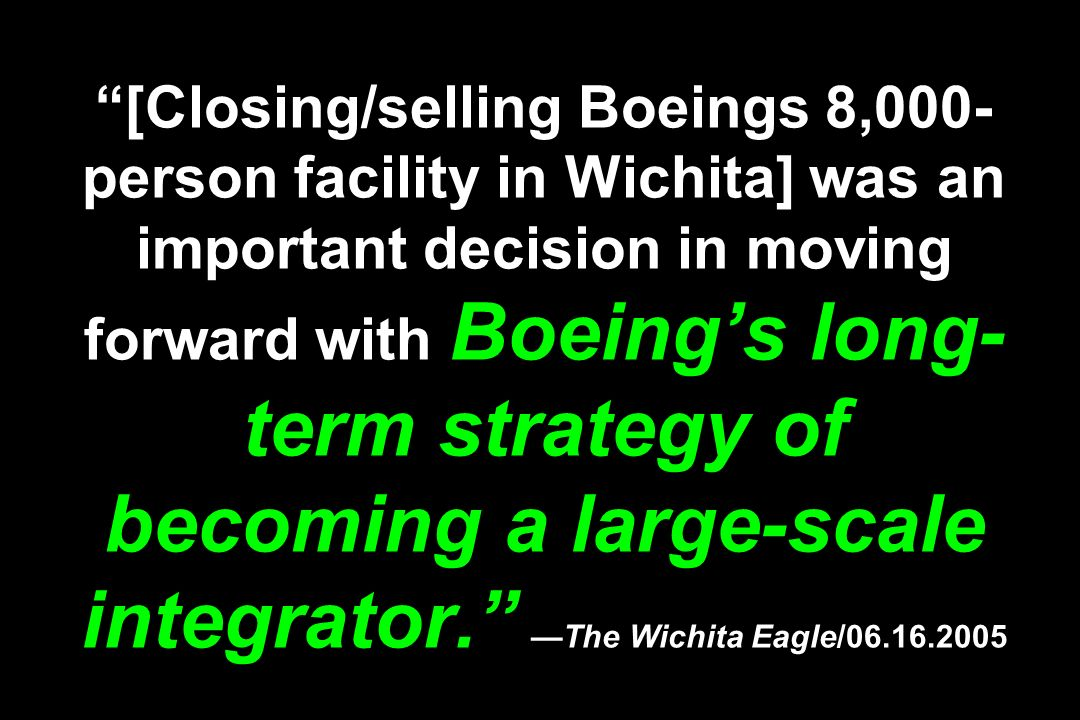 [Closing/selling Boeings 8,000-person facility in Wichita] was an important decision in moving forward with Boeing's long-term strategy of becoming a large-scale integrator. —The Wichita Eagle/06.16.2005